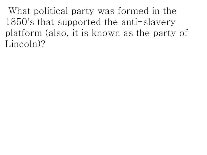 What political party was formed in the 1850's that supported the anti-slavery platform (also, it is known as the party of Lincoln)?