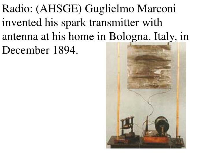 Radio: (AHSGE) Guglielmo Marconi invented his spark transmitter with antenna at his home in Bologna, Italy, in December 1894.
