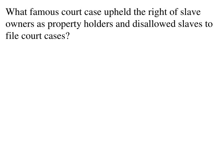 What famous court case upheld the right of slave owners as property holders and disallowed slaves to file court cases?