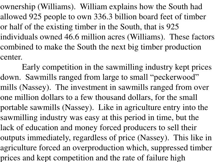 ownership (Williams).  William explains how the South had allowed 925 people to own 336.3 billion board feet of timber or half of the existing timber in the South, that is 925 individuals owned 46.6 million acres (Williams).  These factors combined to make the South the next big timber production center.