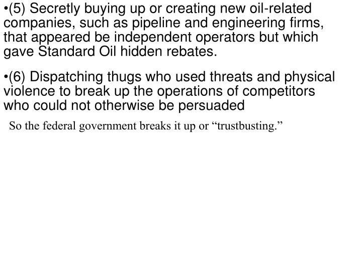 (5) Secretly buying up or creating new oil-related companies, such as pipeline and engineering firms, that appeared be independent operators but which gave Standard Oil hidden rebates.