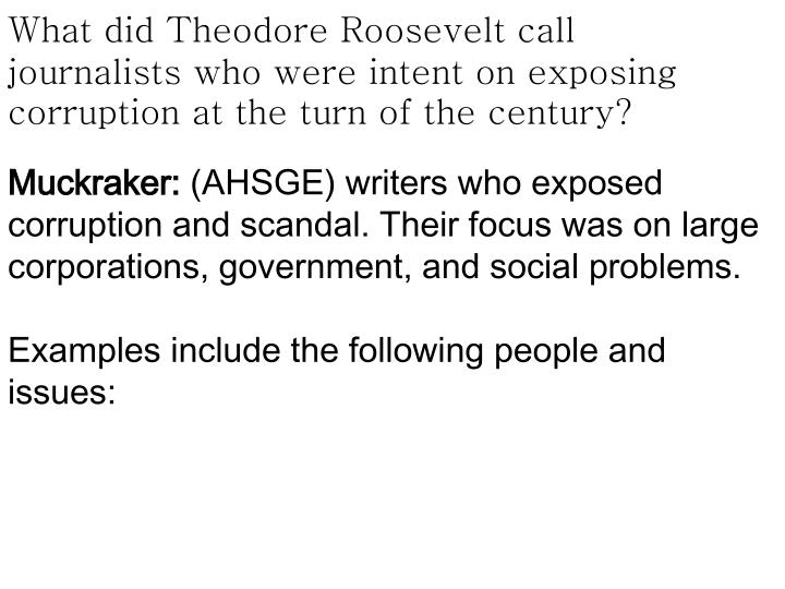 What did Theodore Roosevelt call journalists who were intent on exposing corruption at the turn of the century?