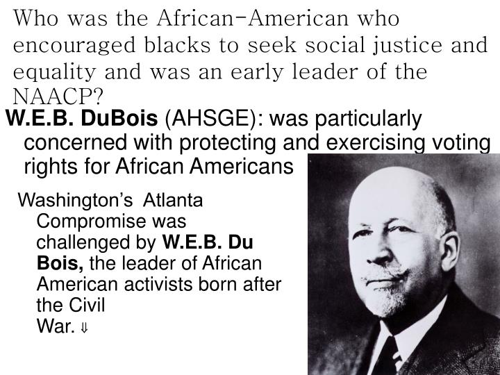 Who was the African-American who encouraged blacks to seek social justice and equality and was an early leader of the NAACP?