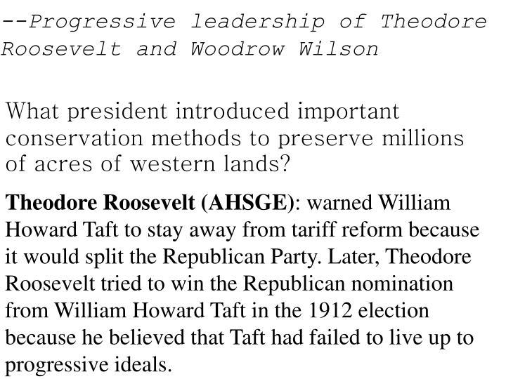 --Progressive leadership of Theodore Roosevelt and Woodrow Wilson