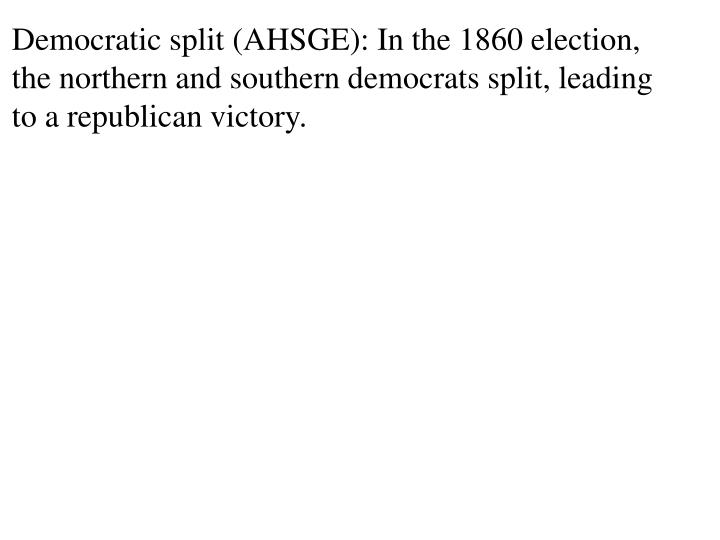 Democratic split (AHSGE): In the 1860 election, the northern and southern democrats split, leading to a republican victory.