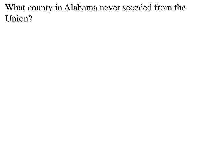 What county in Alabama never seceded from the Union?