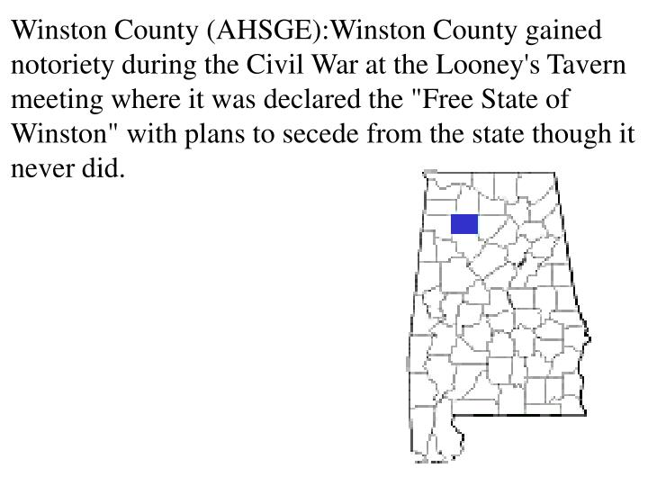"Winston County (AHSGE):Winston County gained notoriety during the Civil War at the Looney's Tavern meeting where it was declared the ""Free State of Winston"" with plans to secede from the state though it never did."