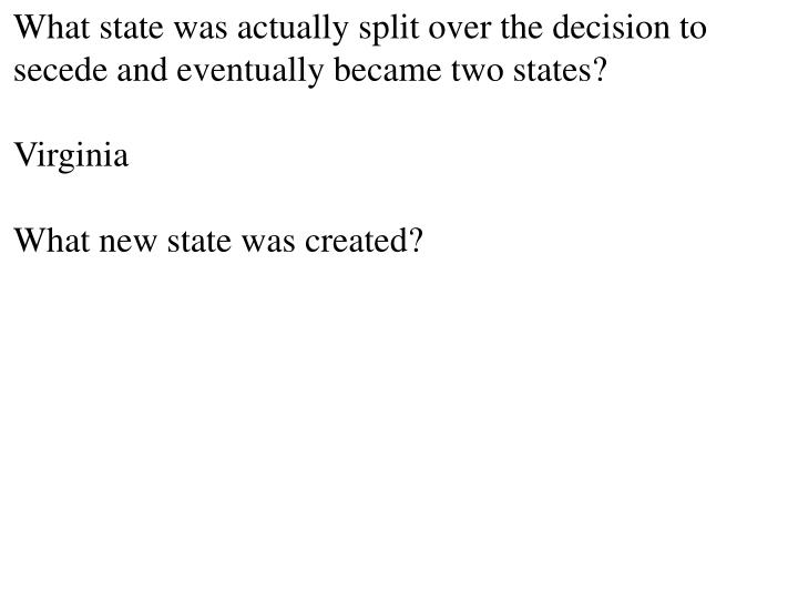 What state was actually split over the decision to secede and eventually became two states?