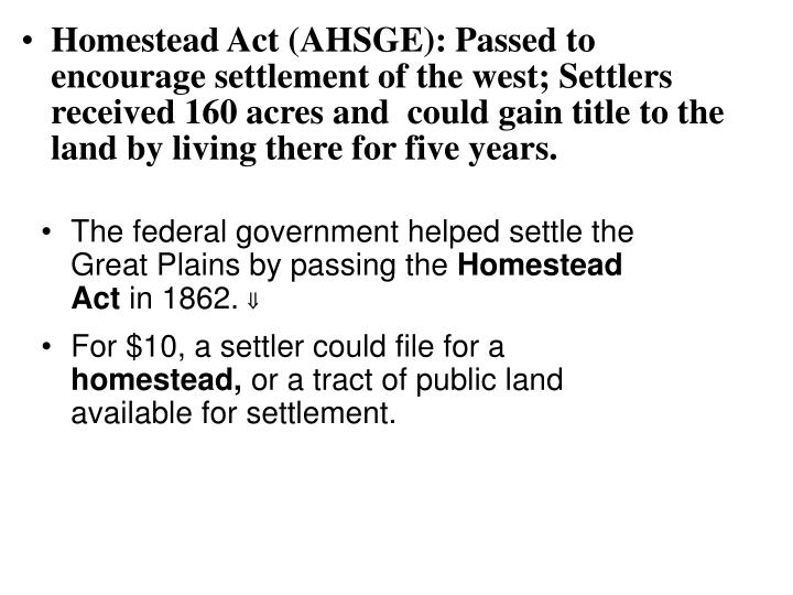 Homestead Act (AHSGE): Passed to encourage settlement of the west; Settlers received 160 acres and  could