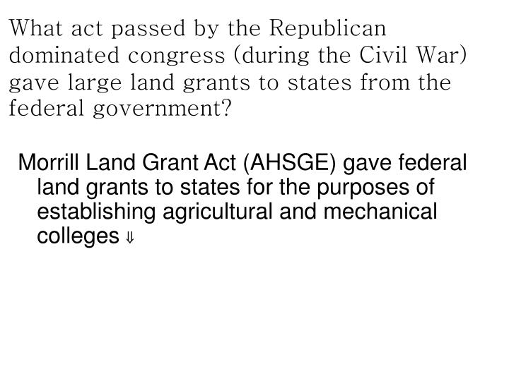 What act passed by the Republican dominated congress (during the Civil War) gave large land grants to states from the federal government?