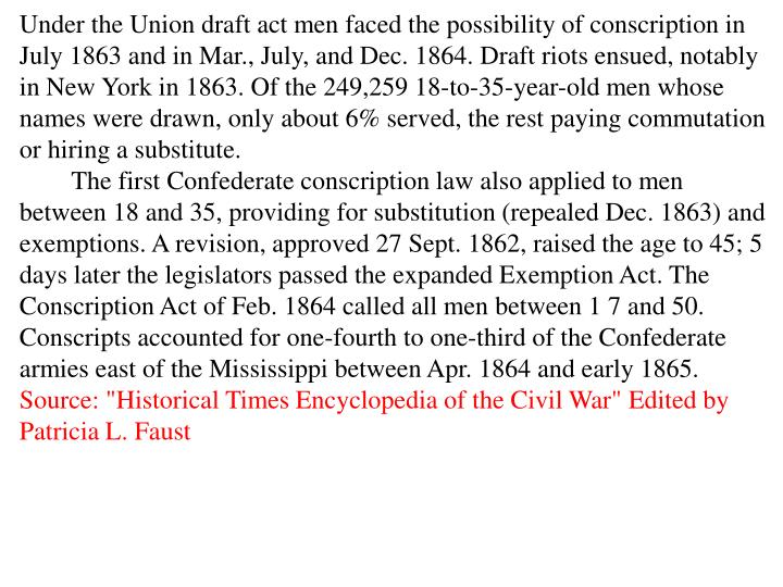 Under the Union draft act men faced the possibility of conscription in July 1863 and in Mar., July, and Dec. 1864. Draft riots ensued, notably in New York in 1863. Of the 249,259 18-to-35-year-old men whose names were drawn, only about 6% served, the rest paying commutation or hiring a substitute.