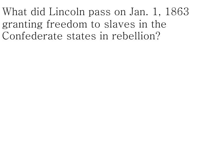 What did Lincoln pass on Jan. 1, 1863 granting freedom to slaves in the Confederate states in rebellion?