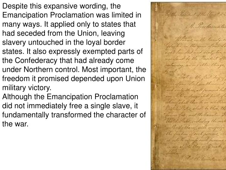 Despite this expansive wording, the Emancipation Proclamation was limited in many ways. It applied only to states that had seceded from the Union, leaving slavery untouched in the loyal border states. It also expressly exempted parts of the Confederacy that had already come under Northern control. Most important, the freedom it promised depended upon Union military victory.