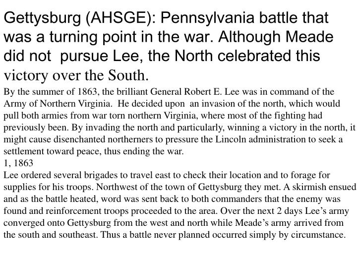 Gettysburg (AHSGE): Pennsylvania battle that was a turning point in the war. Although Meade did not  pursue Lee, the North celebrated this
