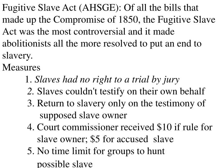 Fugitive Slave Act (AHSGE): Of all the bills that made up the Compromise of 1850, the Fugitive Slave Act was the most controversial and it made