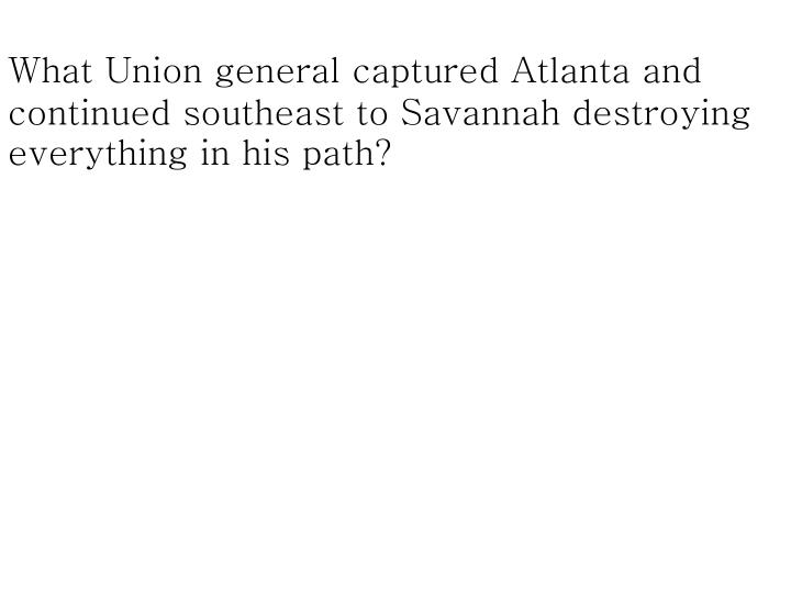 What Union general captured Atlanta and continued southeast to Savannah destroying everything in his path?