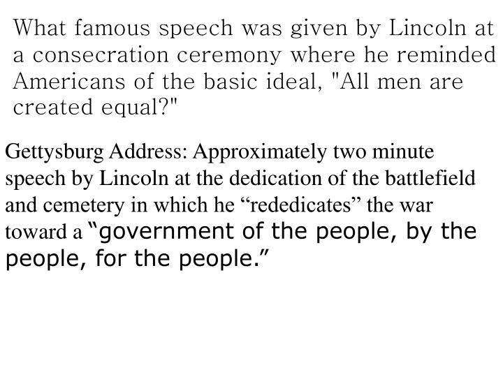 "What famous speech was given by Lincoln at a consecration ceremony where he reminded Americans of the basic ideal, ""All men are created equal?"""