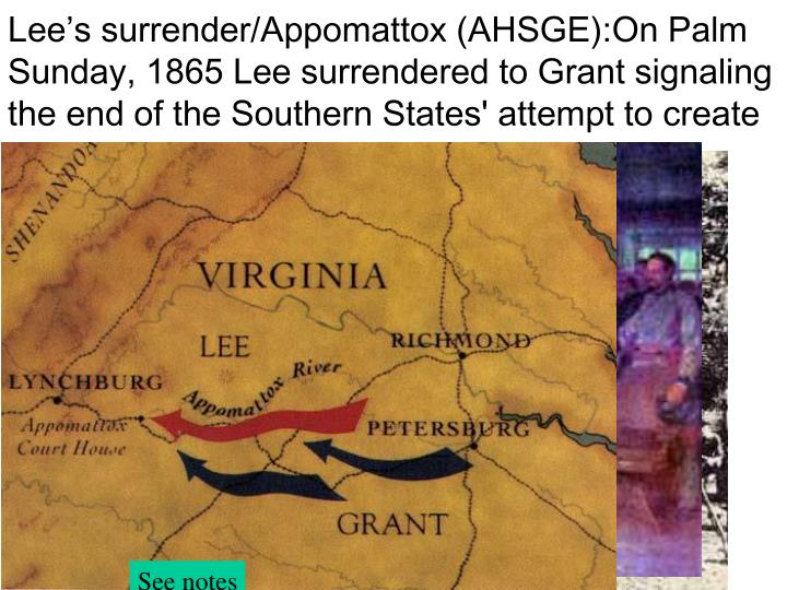 Lee's surrender/Appomattox (AHSGE):On Palm Sunday, 1865 Lee surrendered to Grant signaling the end of the Southern States' attempt to create a separate nation.