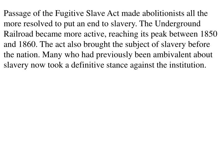 Passage of the Fugitive Slave Act made abolitionists all the more resolved to put an end to slavery. The Underground Railroad became more active, reaching its peak between 1850 and 1860. The act also brought the subject of slavery before the nation. Many who had previously been ambivalent about slavery now took a definitive stance against the institution.