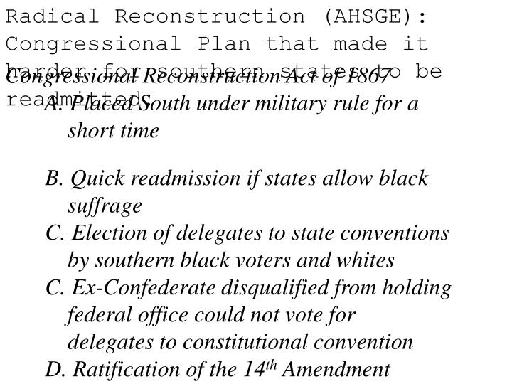 Radical Reconstruction (AHSGE): Congressional Plan that made it harder for southern states to be readmitted.
