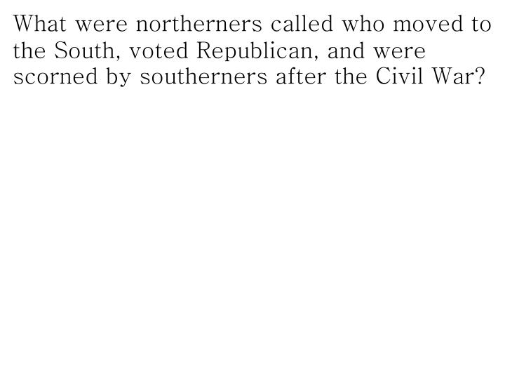 What were northerners called who moved to the South, voted Republican, and were scorned by southerners after the Civil War?