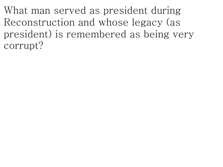 What man served as president during Reconstruction and whose legacy (as president) is remembered as being very corrupt?