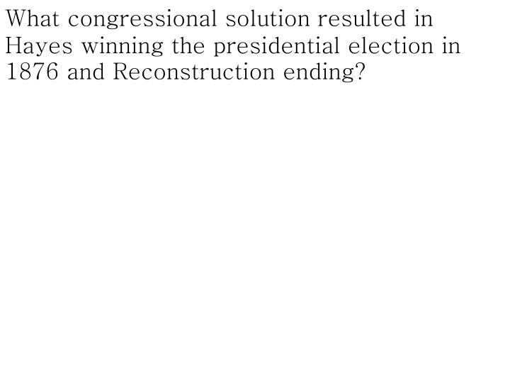 What congressional solution resulted in Hayes winning the presidential election in 1876 and Reconstruction ending?