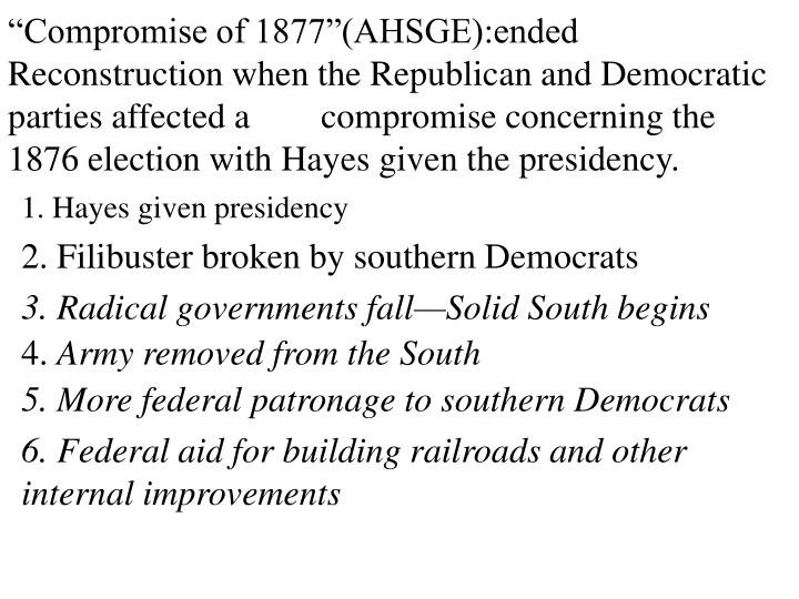 """Compromise of 1877""(AHSGE):ended Reconstruction when the Republican and Democratic parties affected a        compromise concerning the 1876 election with Hayes given the presidency."