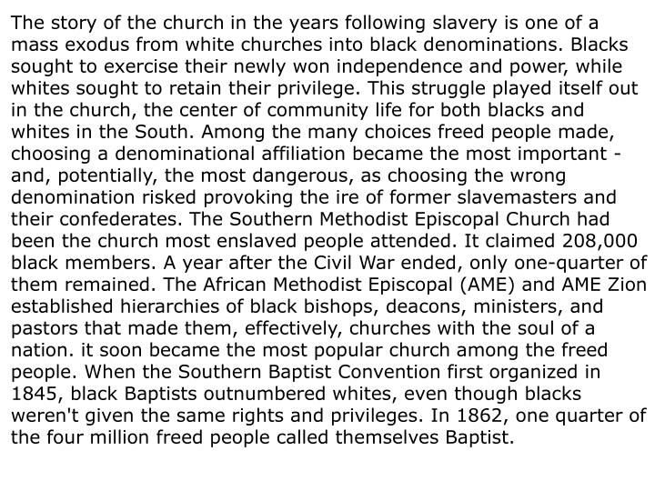The story of the church in the years following slavery is one of a mass exodus from white churches into black denominations. Blacks sought to exercise their newly won independence and power, while whites sought to retain their privilege. This struggle played itself out in the church, the center of community life for both blacks and whites in the South. Among the many choices freed people made, choosing a denominational affiliation became the most important - and, potentially, the most dangerous, as choosing the wrong denomination risked provoking the ire of former slavemasters and their confederates. The Southern Methodist Episcopal Church had been the church most enslaved people attended. It claimed 208,000 black members. A year after the Civil War ended, only one-quarter of them remained. The African Methodist Episcopal (AME) and AME Zion established hierarchies of black bishops, deacons, ministers, and pastors that made them, effectively, churches with the soul of a nation. it soon became the most popular church among the freed people. When the Southern Baptist Convention first organized in 1845, black Baptists outnumbered whites, even though blacks weren't given the same rights and privileges. In 1862, one quarter of the four million freed people called themselves Baptist.