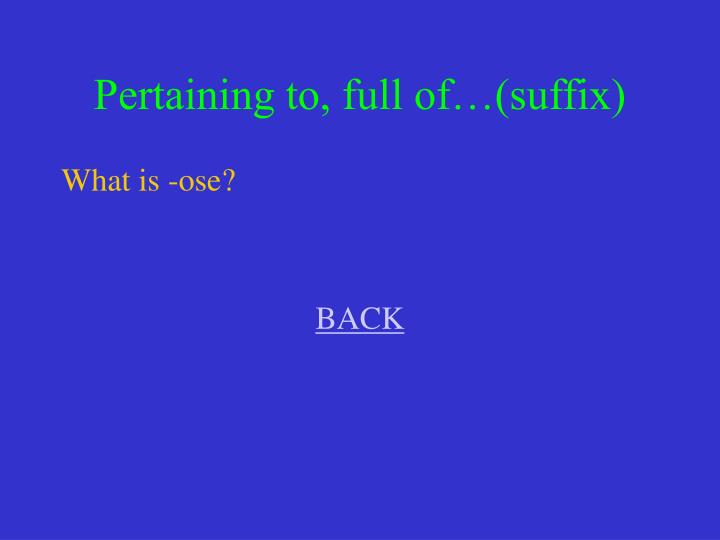 Pertaining to, full of…(suffix)