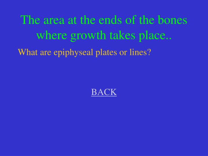 The area at the ends of the bones where growth takes place..