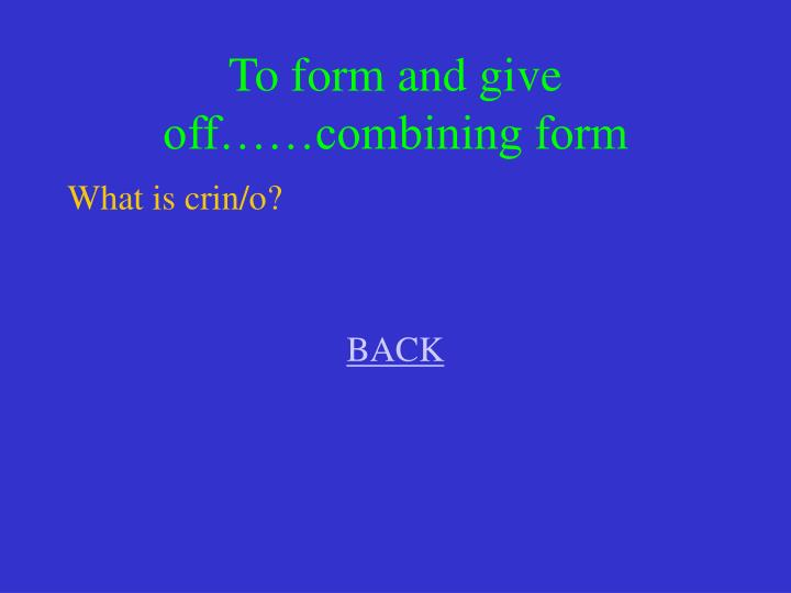 To form and give off……combining form