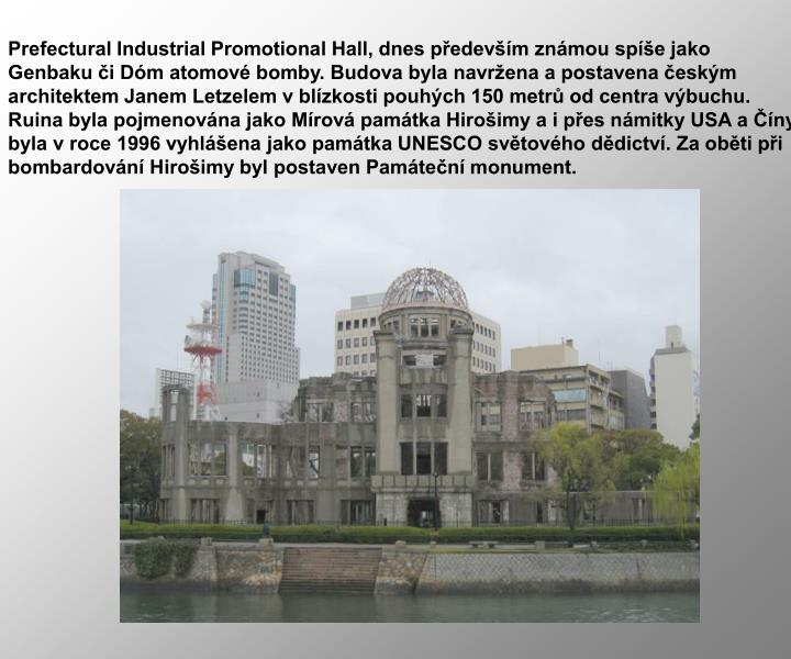 Prefectural Industrial Promotional Hall, dnes především známou spíše jako Genbaku či Dóm atomové bomby. Budova byla navržena a postavena českým architektem Janem Letzelem v blízkosti pouhých 150 metrů od centra výbuchu. Ruina byla pojmenována jako Mírová památka Hirošimy a i přes námitky USA a Číny byla v roce 1996 vyhlášena jako památka UNESCO světového dědictví. Za oběti při bombardování Hirošimy byl postaven Památeční monument.