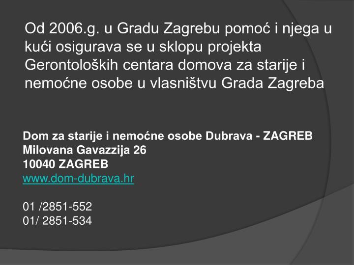 Od 2006.g. u Gradu Zagrebu pomoć i njega u kući osigurava se u sklopu projekta Gerontoloških centara domova za starije i nemoćne osobe u vlasništvu Grada Zagreba