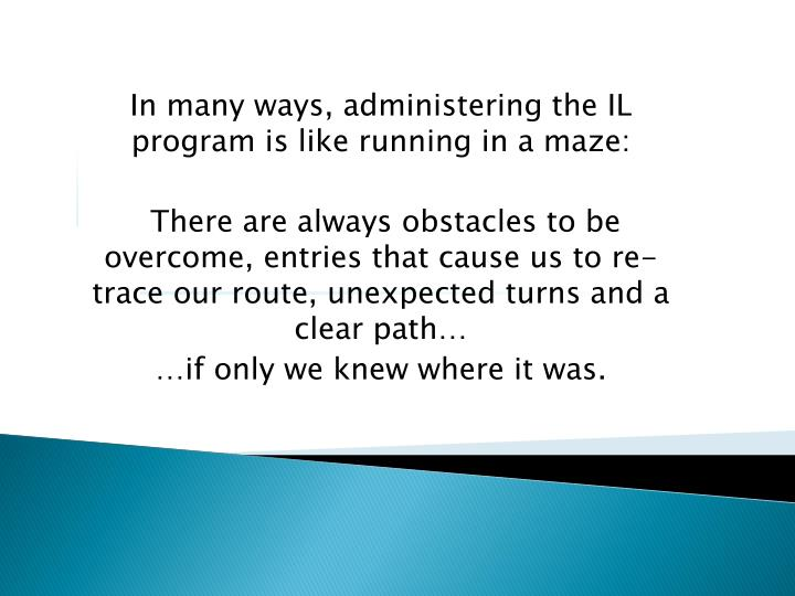 In many ways, administering the IL program is like running in a maze:
