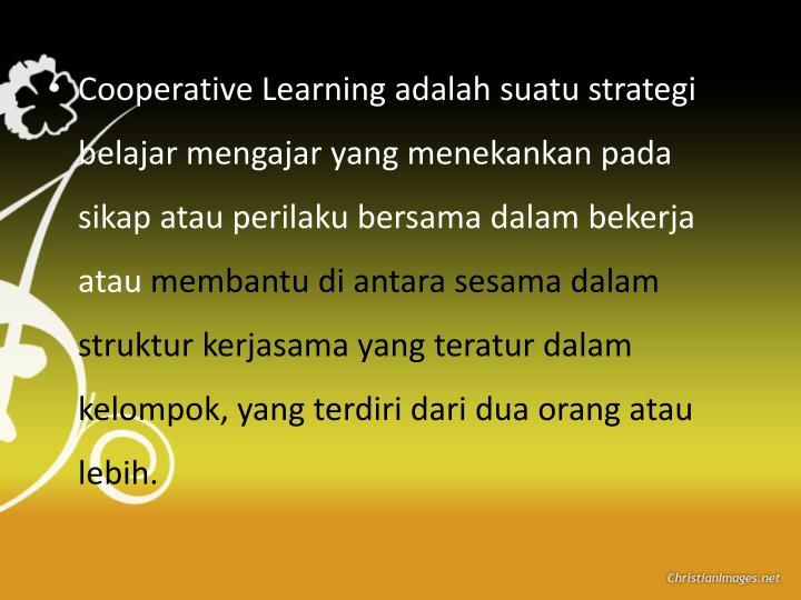 Cooperative Learning adalah suatu strategi belajar mengajar yang menekankan pada sikap atau perilaku bersama dalam bekerja atau