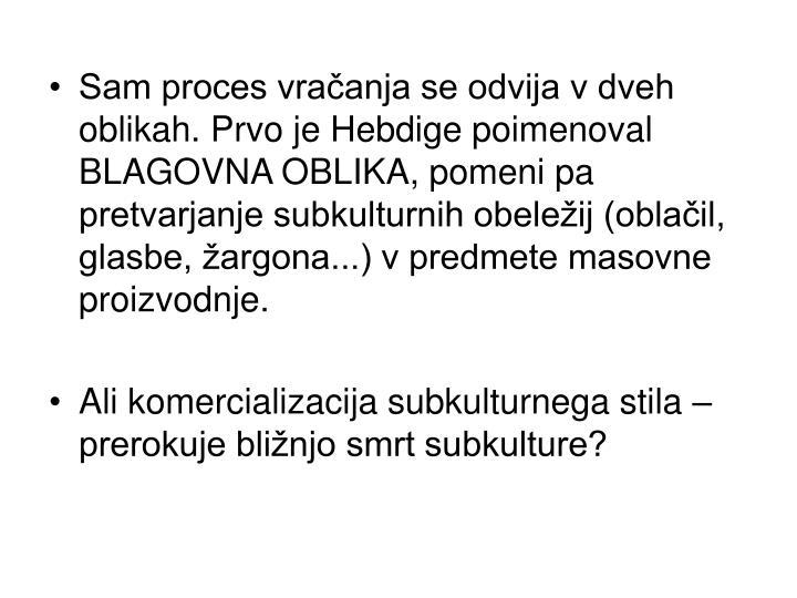 Sam proces vračanja se odvija v dveh oblikah. Prvo je Hebdige poimenoval BLAGOVNA OBLIKA, pomeni pa pretvarjanje subkulturnih obeležij (oblačil, glasbe, žargona...) v predmete masovne proizvodnje.