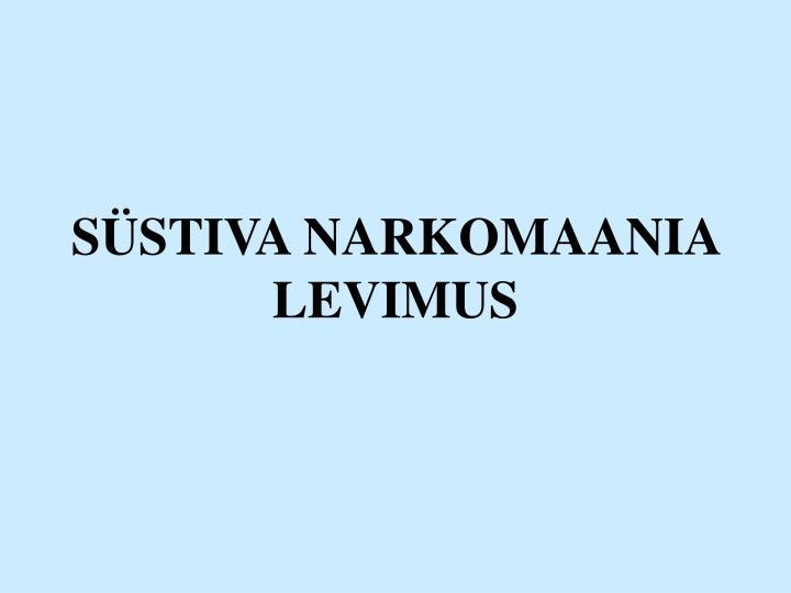 SÜSTIVA NARKOMAANIA LEVIMUS