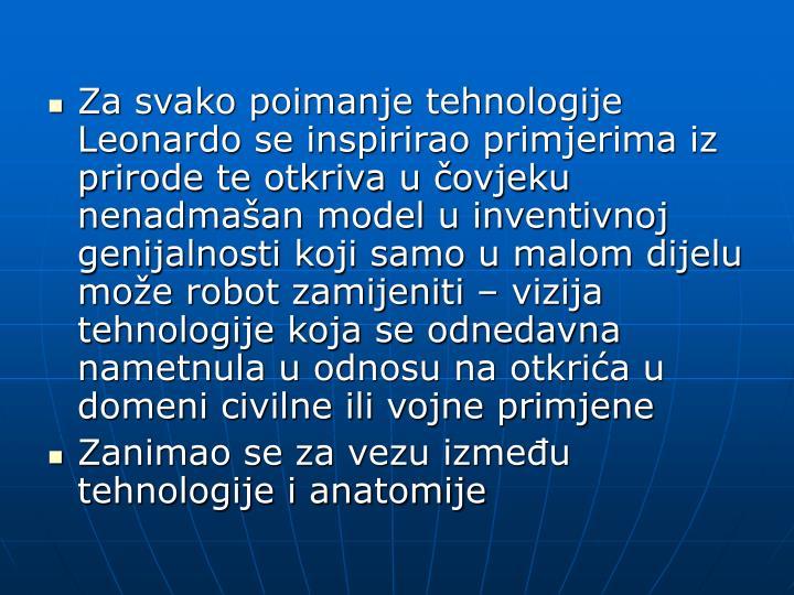 Za svako poimanje tehnologije Leonardo se inspirirao primjerima iz prirode te otkriva u čovjeku nenadmašan model u inventivnoj genijalnosti koji samo u malom dijelu može robot zamijeniti – vizija tehnologije koja se odnedavna nametnula u odnosu na otkrića u domeni civilne ili vojne primjene