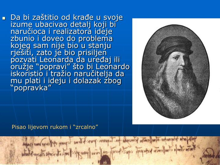 """Da bi zaštitio od krađe u svoje izume ubacivao detalj koji bi naručioca i realizatora ideje zbunio i doveo do problema kojeg sam nije bio u stanju rješiti, zato je bio prisiljen pozvati Leonarda da uređaj ili oružje """"popravi"""" što bi Leonardo iskoristio i tražio naručitelja da mu plati i ideju i dolazak zbog """"popravka"""""""