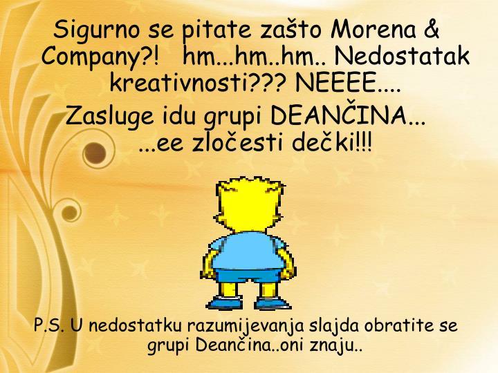 Sigurno se pitate zašto Morena & Company?!   hm...hm..hm.. Nedostatak kreativnosti??? NEEEE....