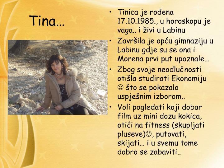 Tinica je rođena 17.10.1985., u horoskopu je vaga.. i živi u Labinu