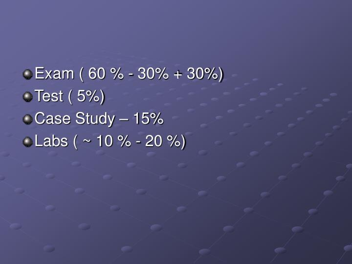 Exam ( 60 % - 30% + 30%)