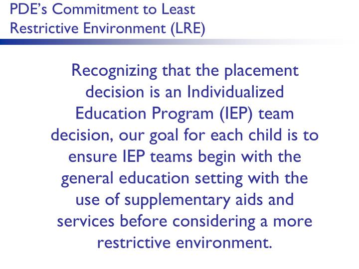 Recognizing that the placement decision is an Individualized Education Program (IEP) team decision, our goal for each child is to ensure IEP teams begin with the general education setting with the use of supplementary aids and services before considering a more restrictive environment.