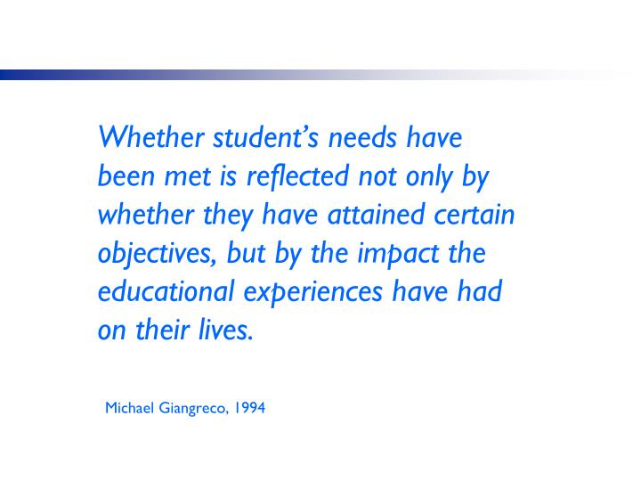Whether student's needs have been met is reflected not only by whether they have attained certain objectives, but by the impact the educational experiences have had on their lives.