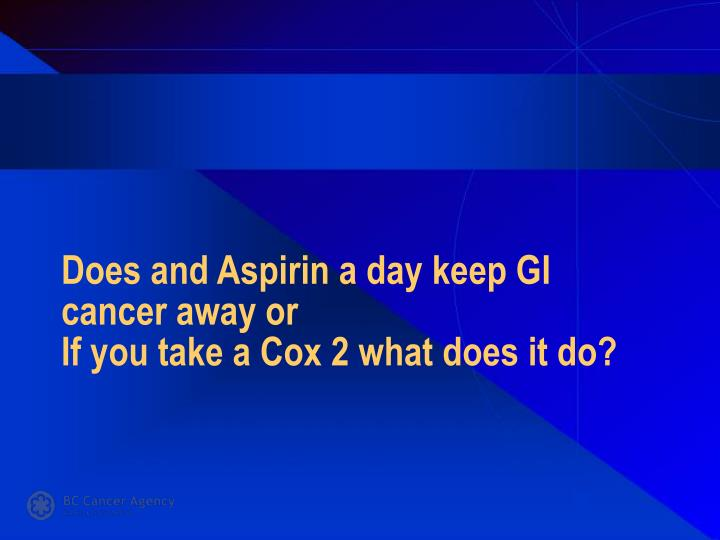 Does and aspirin a day keep gi cancer away or if you take a cox 2 what does it do
