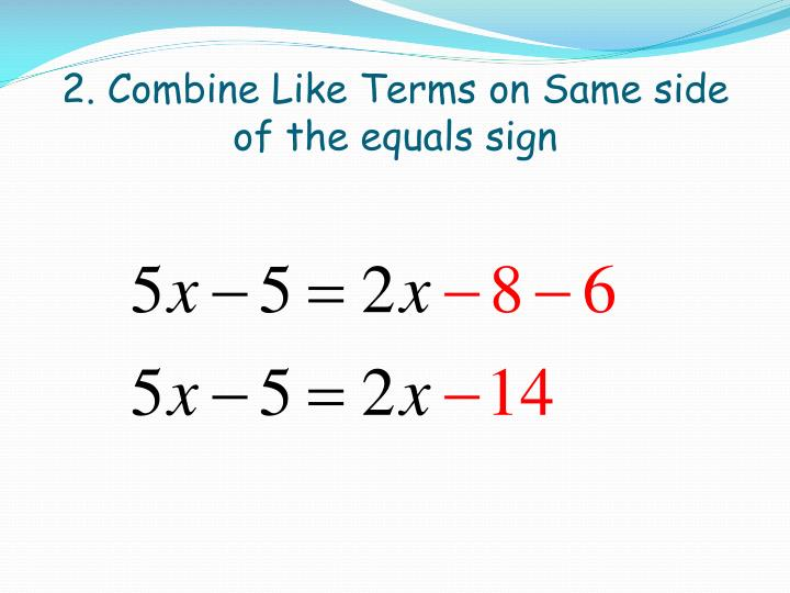 2 combine like terms on same side of the equals sign