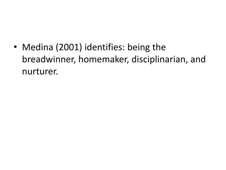 Medina (2001) identifies: being the breadwinner, homemaker, disciplinarian, and nurturer.