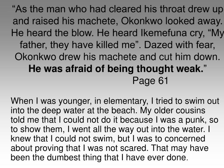 As the man who had cleared his throat drew up and raised his machete, Okonkwo looked away. He heard the blow. He heard Ikemefuna cry, My father, they have killed me. Dazed with fear, Okonkwo drew his machete and cut him down.