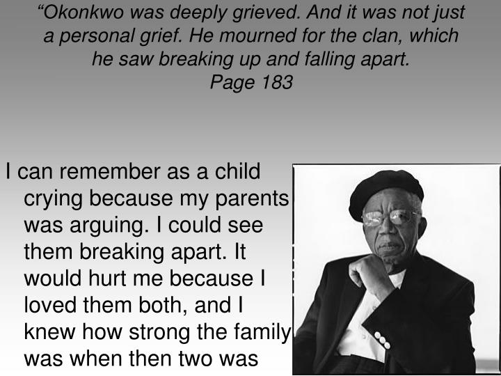 Okonkwo was deeply grieved. And it was not just a personal grief. He mourned for the clan, which he saw breaking up and falling apart.